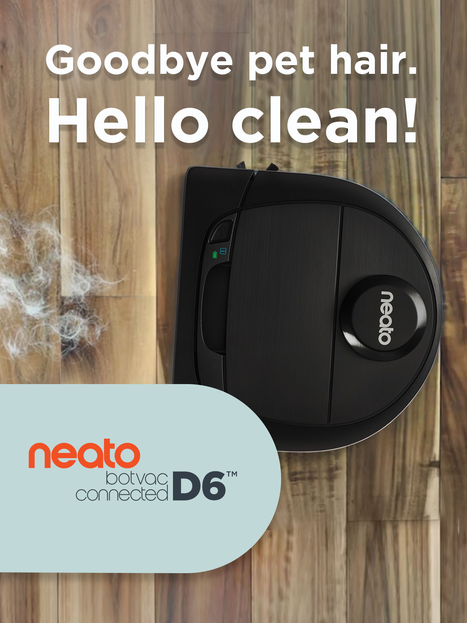 Goodbye pethair. Hello Clean. Neato Botvac D6 Connected