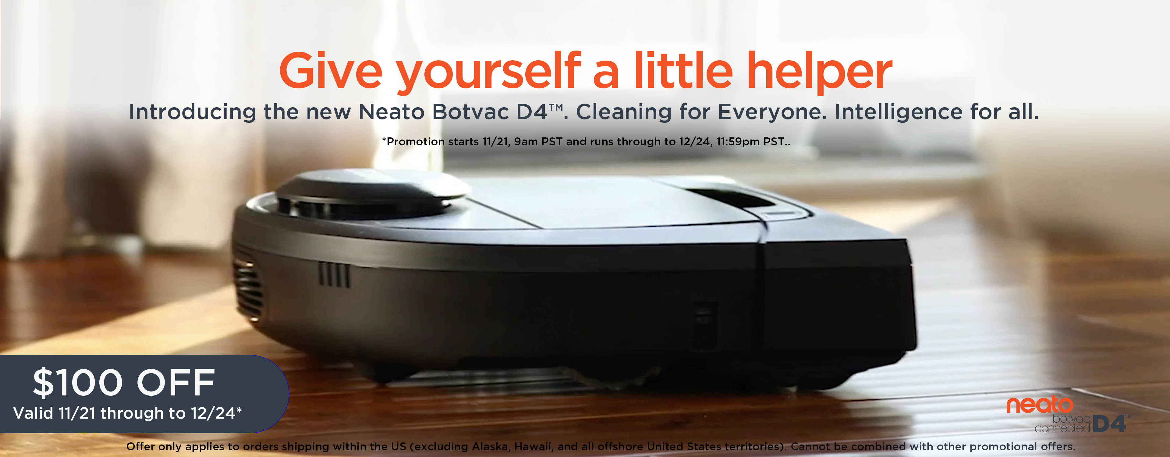 Give yourself a little helper. Introducing the new Neato Botvac D4™. Cleaning for Everyone.