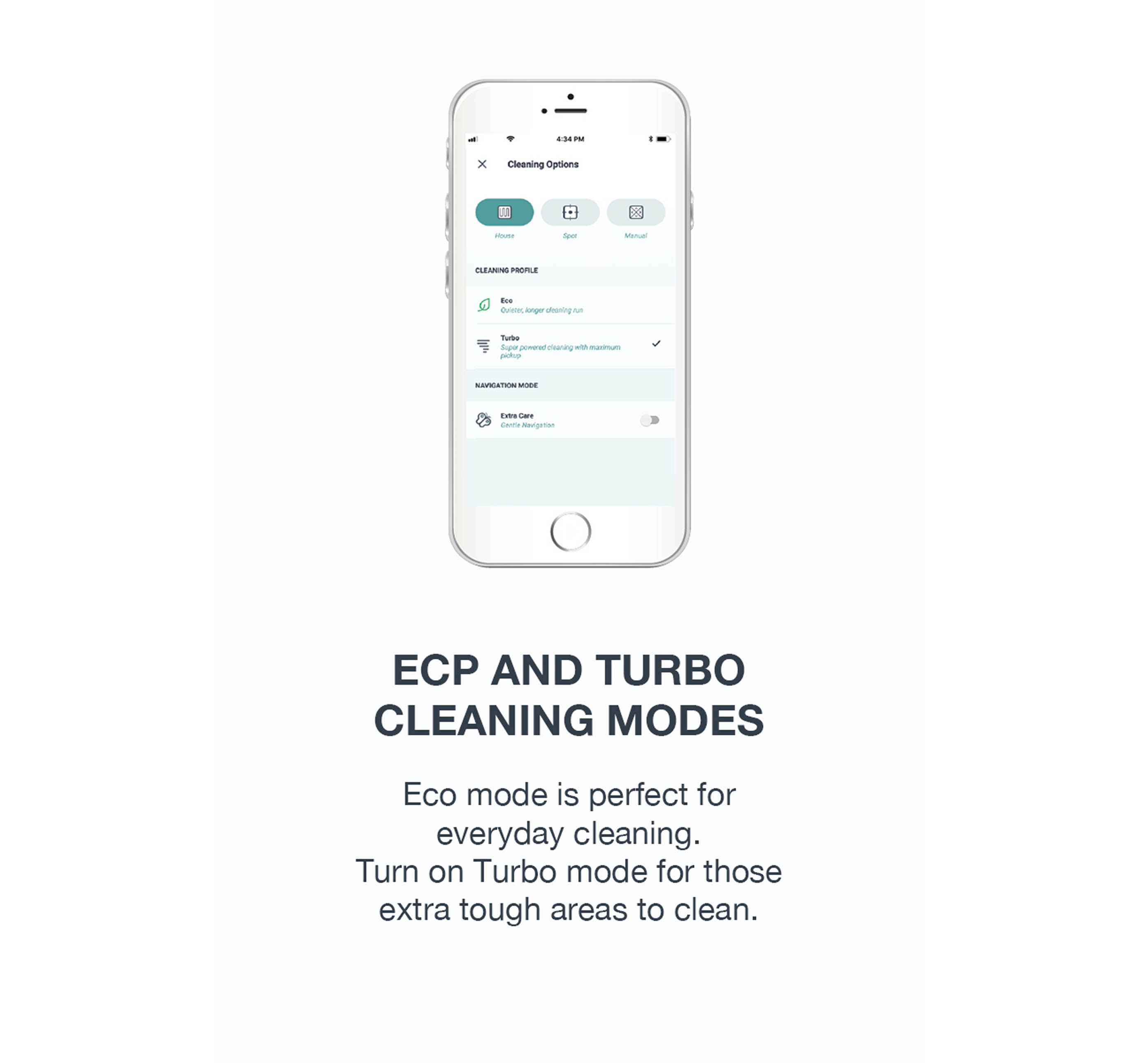 Customize your cleaning with Eco and Turbo Modes.